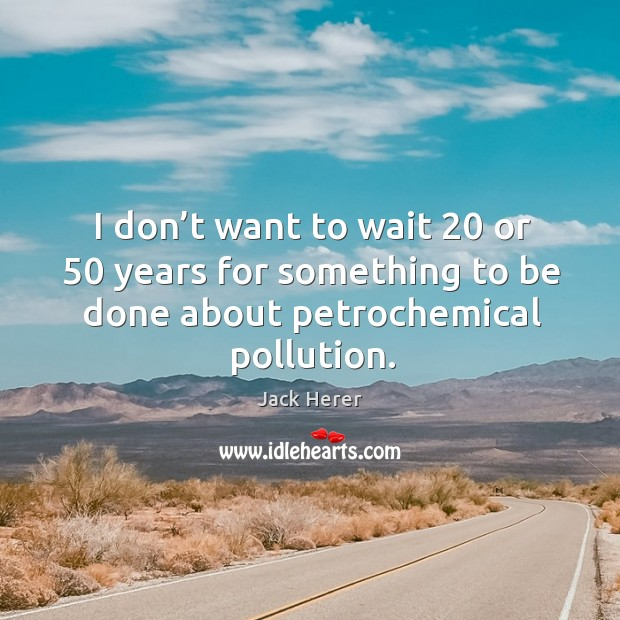 I don't want to wait 20 or 50 years for something to be done about petrochemical pollution. Image