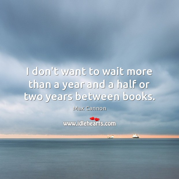 I don't want to wait more than a year and a half or two years between books. Max Cannon Picture Quote