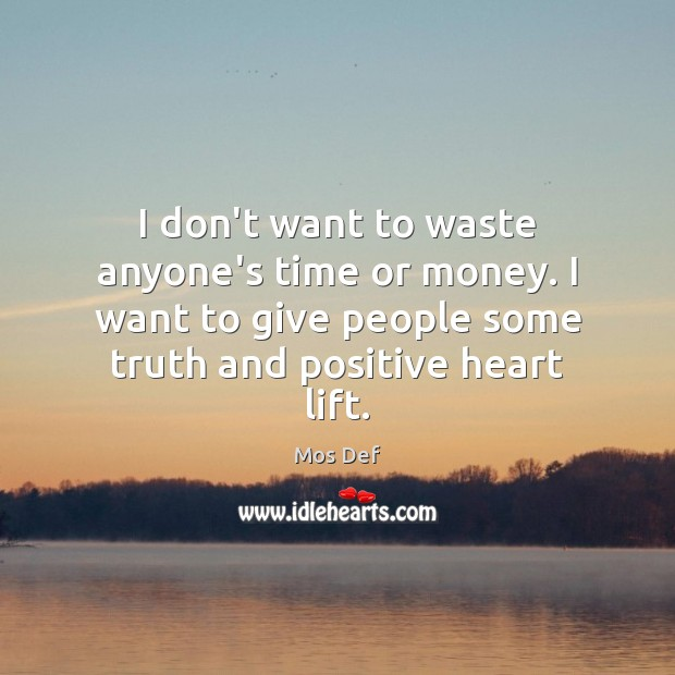 I don't want to waste anyone's time or money. I want to Mos Def Picture Quote