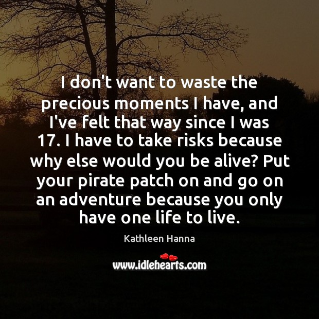 I don't want to waste the precious moments I have, and I've Kathleen Hanna Picture Quote