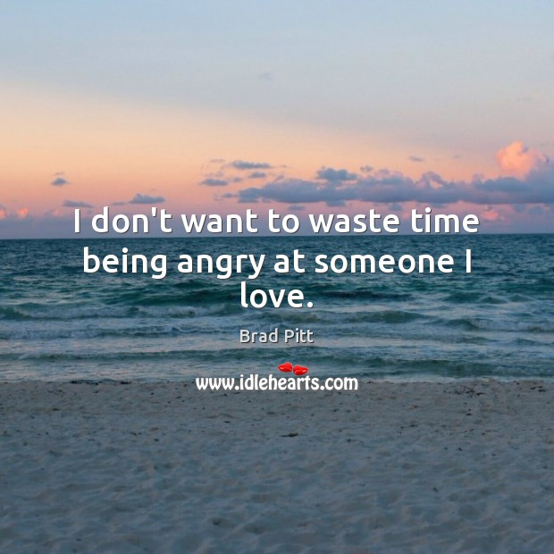 Image, I don't want to waste time being angry at someone I love.