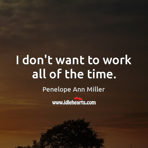 I don't want to work all of the time. Image