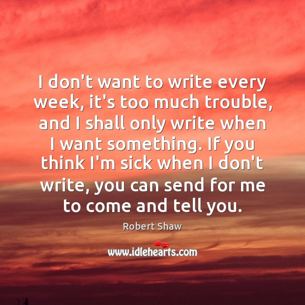 I don't want to write every week, it's too much trouble, and Robert Shaw Picture Quote