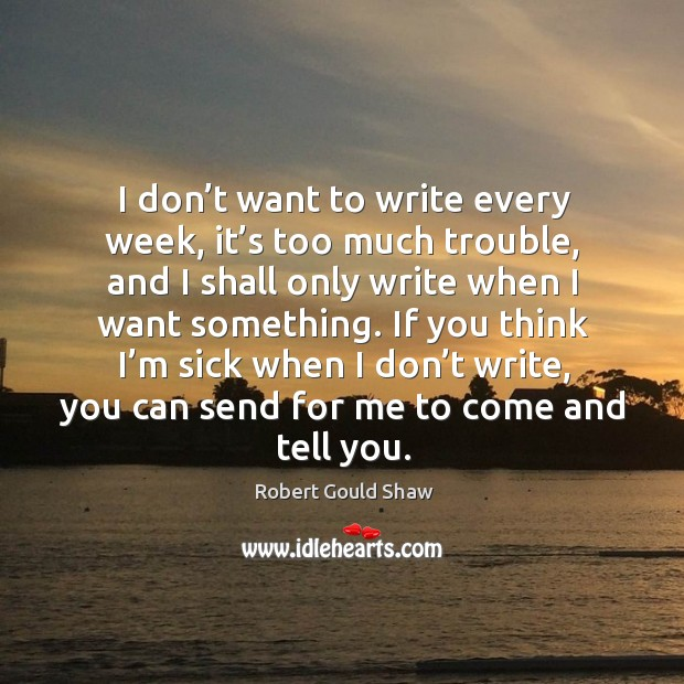 I don't want to write every week, it's too much trouble, and I shall only write when I want something. Image