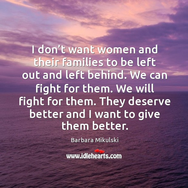 I don't want women and their families to be left out and left behind. We can fight for them. Barbara Mikulski Picture Quote