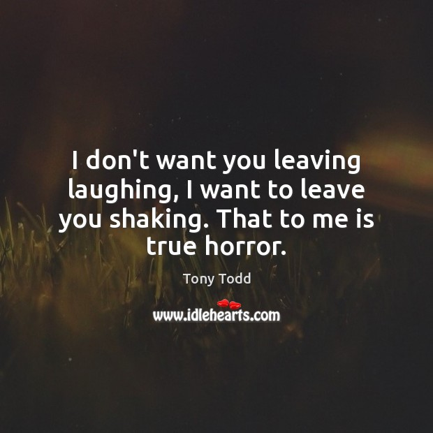 I don't want you leaving laughing, I want to leave you shaking. That to me is true horror. Image