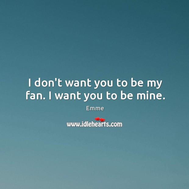 I don't want you to be my fan. I want you to be mine. Image