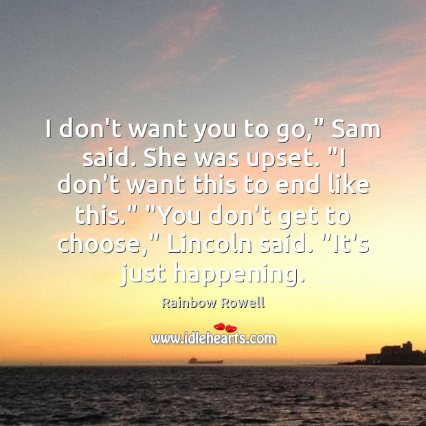 "I don't want you to go,"" Sam said. She was upset. ""I Rainbow Rowell Picture Quote"