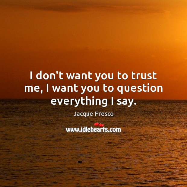 I don't want you to trust me, I want you to question everything I say. Jacque Fresco Picture Quote