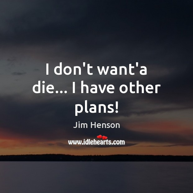 I don't want'a die… I have other plans! Jim Henson Picture Quote