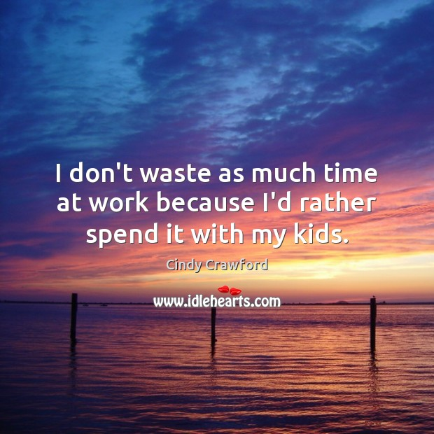 I don't waste as much time at work because I'd rather spend it with my kids. Image