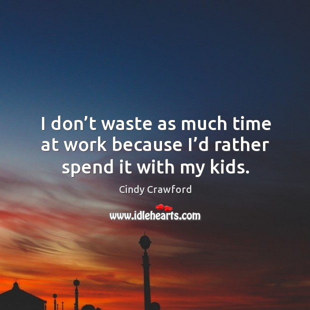 I don't waste as much time at work because I'd rather spend it with my kids. Cindy Crawford Picture Quote
