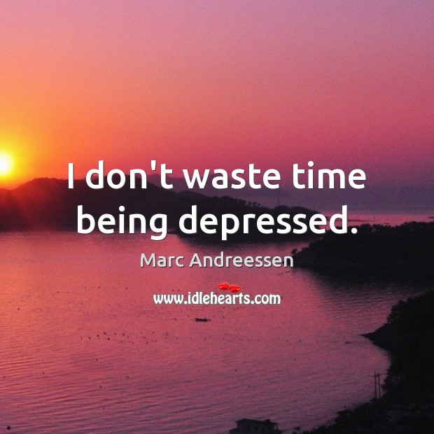 I don't waste time being depressed. Marc Andreessen Picture Quote