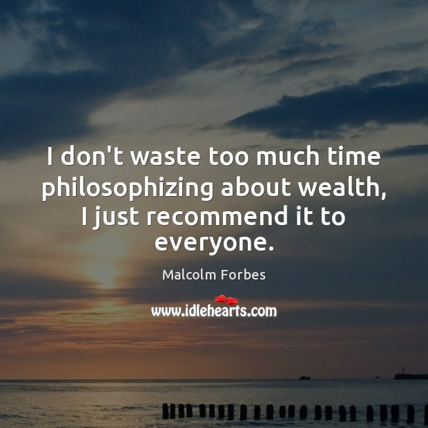 I don't waste too much time philosophizing about wealth, I just recommend it to everyone. Image