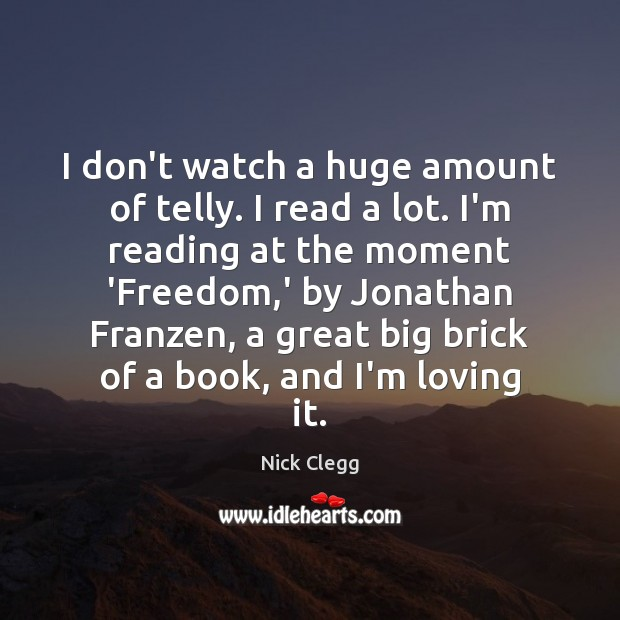 I don't watch a huge amount of telly. I read a lot. Image