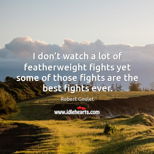 I don't watch a lot of featherweight fights yet some of those fights are the best fights ever. Image