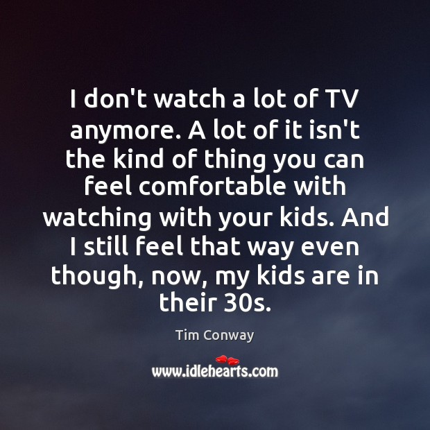 I don't watch a lot of TV anymore. A lot of it Image