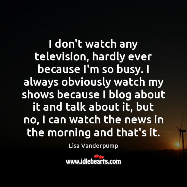 I don't watch any television, hardly ever because I'm so busy. I Image
