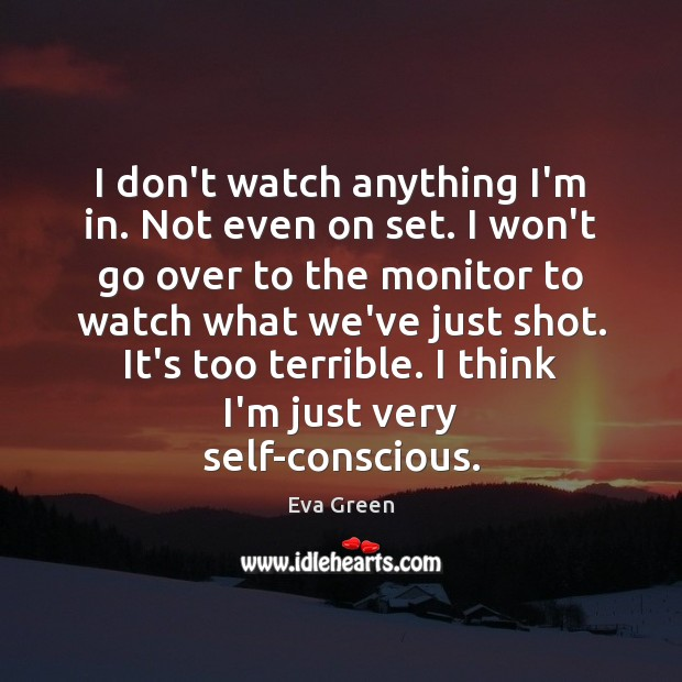 I don't watch anything I'm in. Not even on set. I won't Eva Green Picture Quote