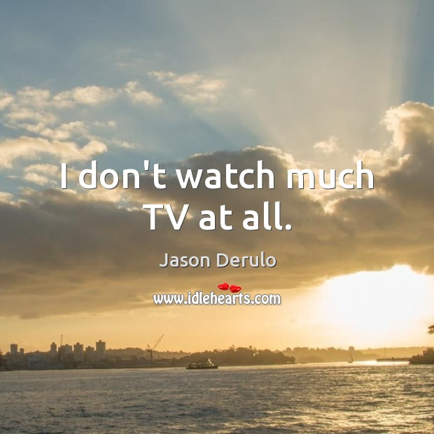 Image, I don't watch much TV at all.