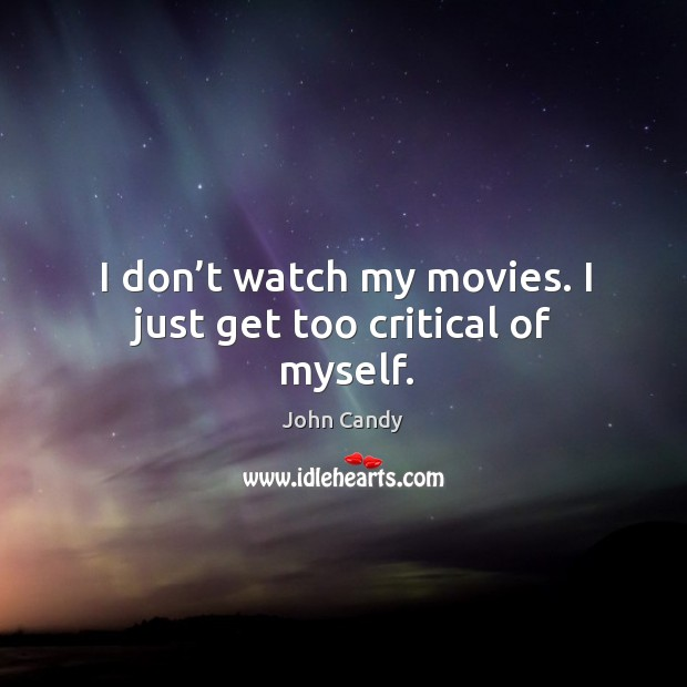 I don't watch my movies. I just get too critical of myself. Image