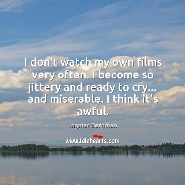I don't watch my own films very often. I become so jittery Image
