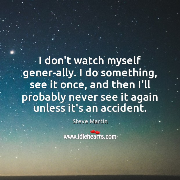 I don't watch myself gener­ally. I do something, see it once, Image
