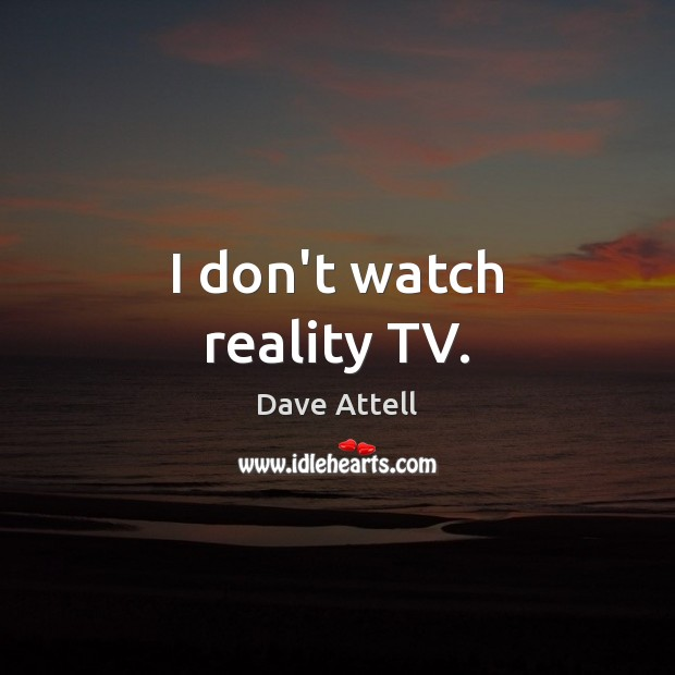 I don't watch reality TV. Dave Attell Picture Quote