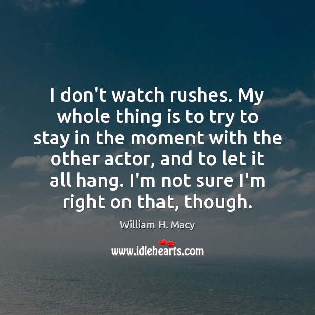 William H. Macy Picture Quote image saying: I don't watch rushes. My whole thing is to try to stay