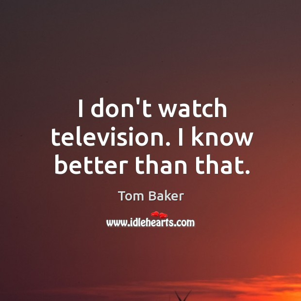I don't watch television. I know better than that. Tom Baker Picture Quote