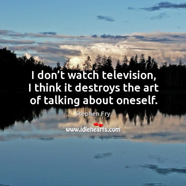 I don't watch television, I think it destroys the art of talking about oneself. Image