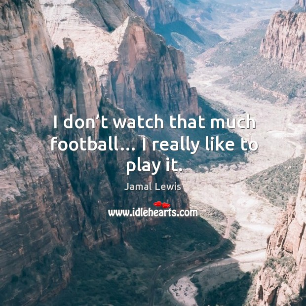I don't watch that much football… I really like to play it. Image