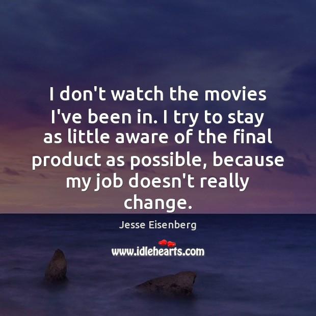 I don't watch the movies I've been in. I try to stay Image