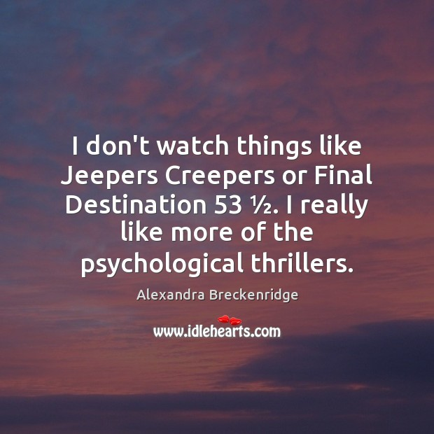Image, I don't watch things like Jeepers Creepers or Final Destination 53 ½. I really