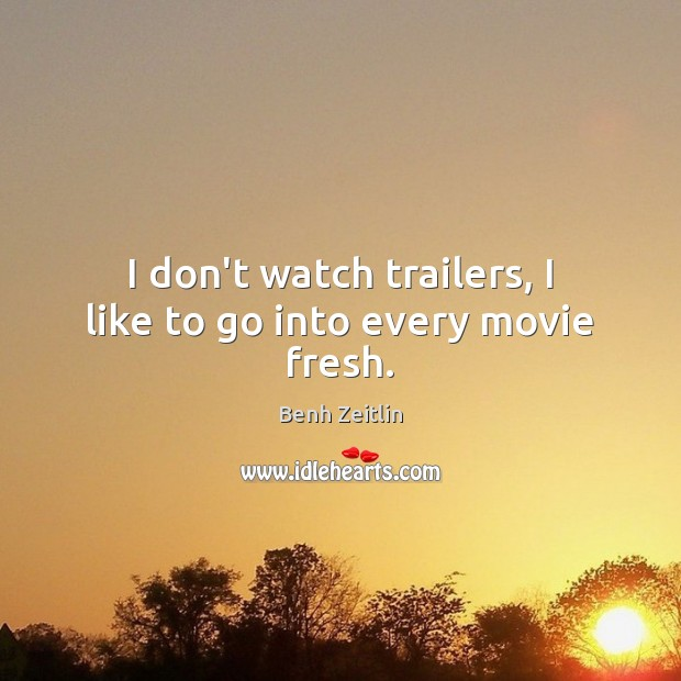 I don't watch trailers, I like to go into every movie fresh. Image