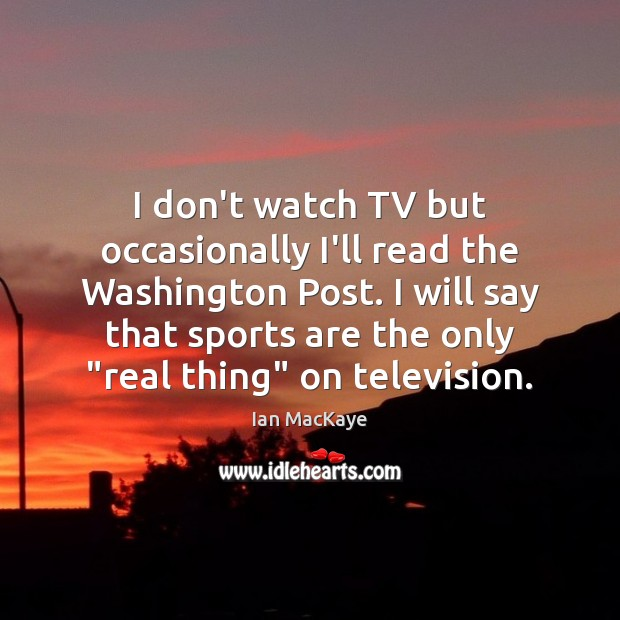 Image, I don't watch TV but occasionally I'll read the Washington Post. I