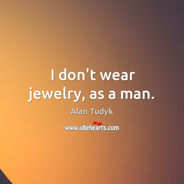 Image, I don't wear jewelry, as a man.