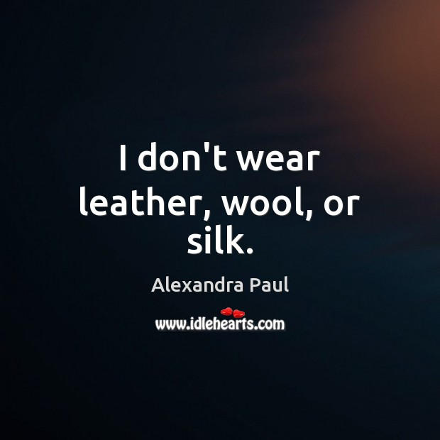 Image, I don't wear leather, wool, or silk.