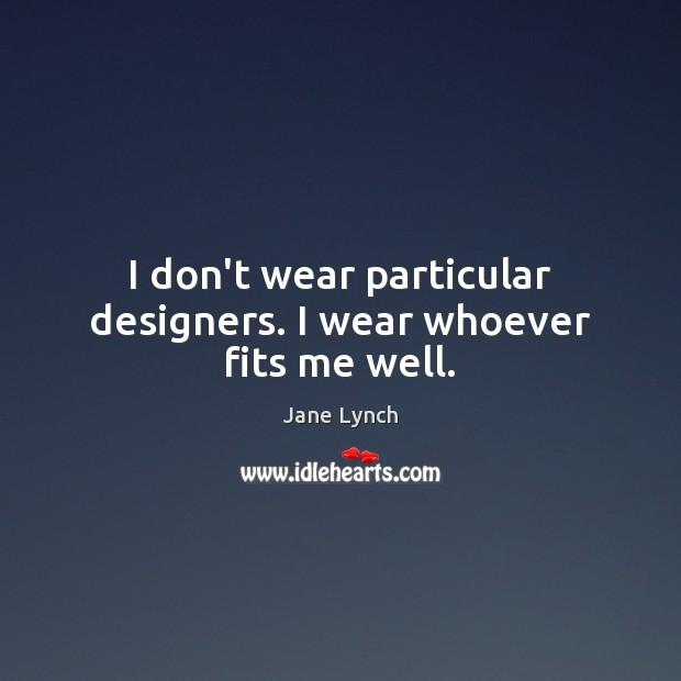 I don't wear particular designers. I wear whoever fits me well. Image