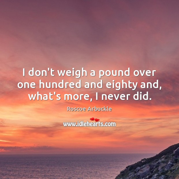 I don't weigh a pound over one hundred and eighty and, what's more, I never did. Image