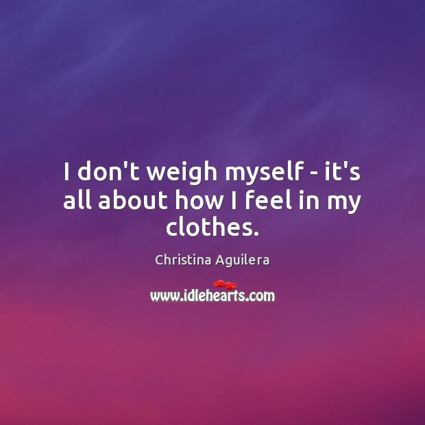I don't weigh myself – it's all about how I feel in my clothes. Christina Aguilera Picture Quote