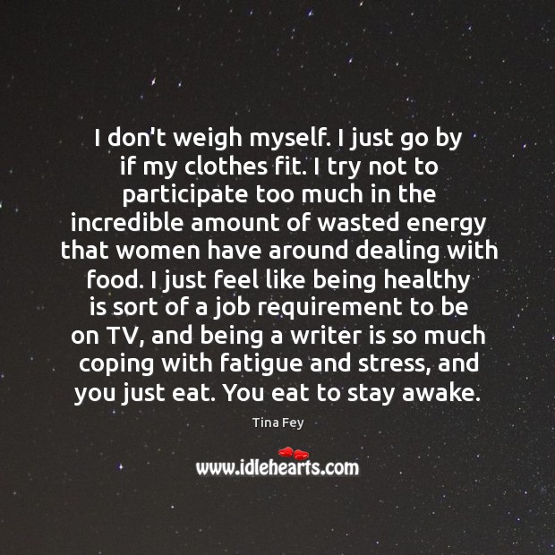 Image, I don't weigh myself. I just go by if my clothes fit.