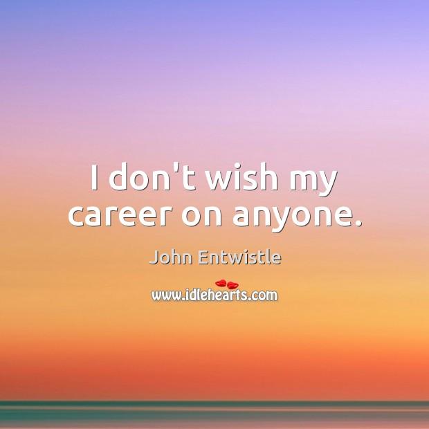 I don't wish my career on anyone. Image