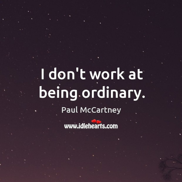 I don't work at being ordinary. Image