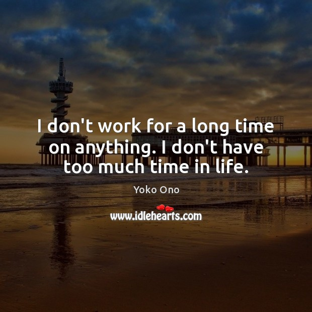 I don't work for a long time on anything. I don't have too much time in life. Yoko Ono Picture Quote