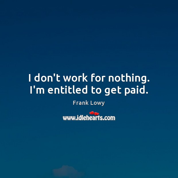 I don't work for nothing. I'm entitled to get paid. Image