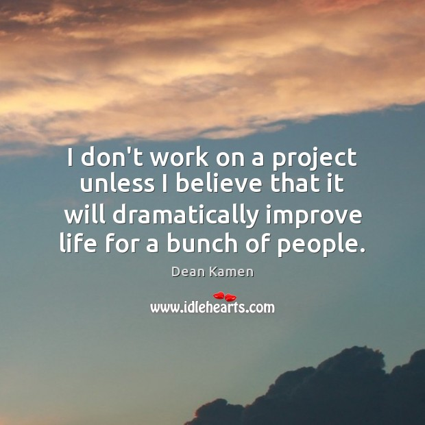 I don't work on a project unless I believe that it will Dean Kamen Picture Quote
