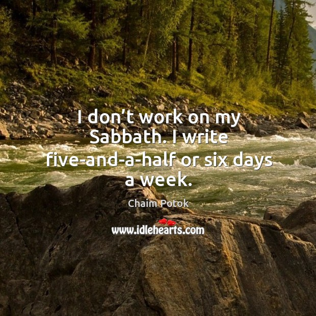 I don't work on my sabbath. I write five-and-a-half or six days a week. Chaim Potok Picture Quote