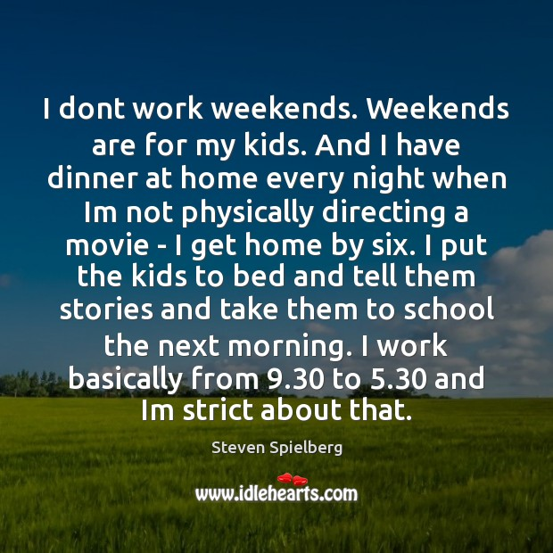 I dont work weekends. Weekends are for my kids. And I have Image