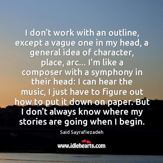 I don't work with an outline, except a vague one in my Said Sayrafiezadeh Picture Quote